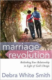 Marriage Revolution: Rethinking Your Relationship in Light of Gods Design  by  Debra White Smith
