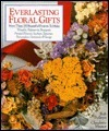 Everlasting Floral Gifts: More Than 100 Beautiful Projects To Make  by  Rob Pulleyn