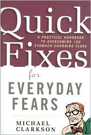 Quick Fixes for Everyday Fears: A Practical Handbook to Overcoming 100 Stomach-Churning Fears Michael Clarkson