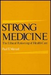Strong Medicine: The Ethical Rationing Of Health Care  by  Paul T. Menzel