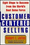 Customer Centered Selling: Eight Steps To Success From The Worlds Best Sales Force  by  Rob Jolles