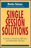 Single-session Solutions: A Guide To Practical, Effective, And Affordable Therapy  by  Moshe Talmon