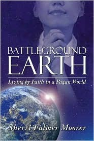 Battleground Earth: Living  by  Faith in a Pagan World by Sherri Fulmer Moorer