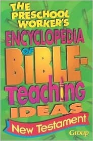 The Preschool Workers Encyclopedia of Bible Teaching Ideas - New Testament  by  Group Publishing