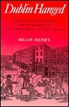 Dublin Hanged: Crime, Law Enforcement and Punishment in Late Eighteenth-Century Dublin Brian A. Henry