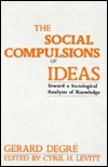 The Social Compulsions of Ideas: Toward a Sociological Analysis of Knowledge Gerard L. Degre