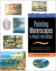 Painting Waterscapes: A Pocket Reference: Practical Visual Advice on How to Create Waterscapes Using Watercolors  by  Joe Francis Dowden