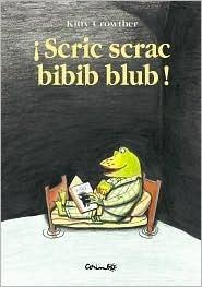 Scric Scrac Bibib Blub! / Scritch scratch dip clapote!  by  Kitty Crowther