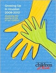 Growing Up in Houston 2008-2010 Assessing The Quality of Life of Our Children  by  Robert Sanborn