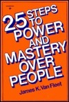 25 Steps to Power and Mastery Over People James K. Van Fleet