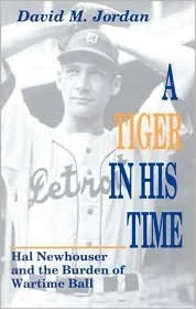 A Tiger in His Time: Hal Newhouser and the Burden of Wartime Ball  by  David M. Jordan