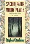 Sacred Paths And Muddy Places: Rediscovering Spirit In Nature Stephen Altschuler