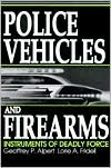 Police Vehicles and Firearms: Instruments of Deadly Force  by  Geoffrey P. Alpert