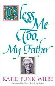 Bless Me Too, My Father: Living  by  Choice, Not by Default by Katie Funk Wiebe