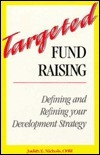 Targeted Fund Raising: Defining And Refining Your Development Strategy Judith E. Nichols