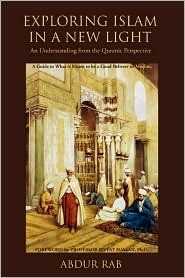 Exploring Islam in a New Light: An Understanding from the Quranic Perspective  by  Abdur Rab