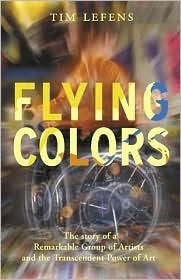 Flying Colors: The Story of a Remarkable Group of Artists and Their Triumph Over the Most Extreme Challenges  by  Tim Lefens