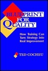 Blueprint for Quality: How Training Can Turn Strategy Into Real Improvement  by  Ted Cocheu