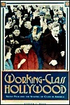 Working-Class Hollywood: Silent Film and the Shaping of Class in America  by  Steven J. Ross