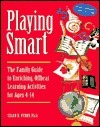 Playing Smart: The Family Guide to Enriching, Offbeat Learning Activities for Ages 4-14 Susan K. Perry