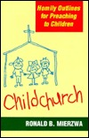 Childchurch: Homily Outlines For Preaching To Children Ronald B. Mierzwa