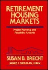 Retirement Housing Markets: Project Planning And Feasibility Analysis  by  Susan B. Brecht