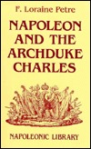 Napoleon and the Archduke Charles: A History of the Franco-Austrian Campaign in the Valley of the Danube in 1809 F. Loraine Petre