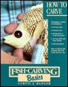 Fish Carving Basics: How to Carve  by  Curtis J. Badger