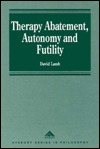 Therapy Abatement, Autonomy and Futility: Ethical Decisions at Edge of Life David Lamb