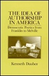 The Idea Of Authorship In America: Democratic Poetics From Franklin To Melville  by  Kenneth Dauber
