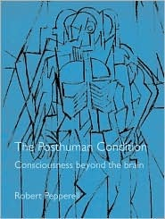 The Posthuman Condition: Consciousness Beyond the Brain Robert Pepperell