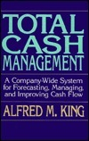 Total Cash Management: A Company-Wide System for Forecasting, Managing, and Improving Cash Flow  by  Alfred M. King