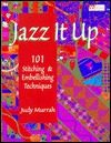Jazz It Up!: 101 Stitching & Embellishing Techniques  by  Judy Murrah