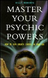 Master Your Psychic Powers: How to Gain Greater Control of Your Life  by  Billy Roberts