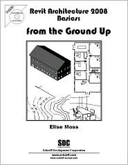 Revit Architecture 2008 Basics: From the Ground Up  by  Elise Moss