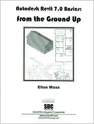 Autodesk Revit 7.0 Basics: Architectural Modeling and Documentation  by  Elise Moss