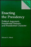 Enacting the Presidency: Political Argument, Presidential Debates, and Presidential Character Edward A. Hinck