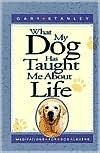What My Dog Has Taught Me About Life: Meditations For Dog Lovers Gary Stanley