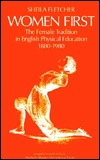 Women First: The Female Tradition In English Physical Education, 1880 1980 Sheila Fletcher