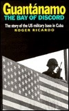 Guantc!namo: Bay of Discord-The Story of the U.S. Base in Cuba Roger Ricardo