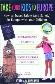 Take Your Kids to Europe, 5th: How to Travel Safely (and Sanely) in Europe with Your Children  by  Cynthia W. Harriman