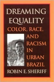 Dreaming Equality: Color, Race, and Racism in Urban Brazil  by  Robin E. Sheriff