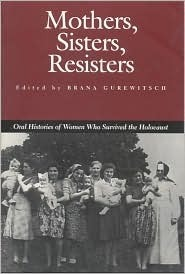 Mothers, Sisters, Resisters: Oral Histories of Women Who Survived the Holocaust Brana Gurewitsch