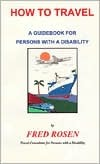 How to Travel: A Guidbook for Persons with a Disability Fred Rosen