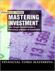 Financial Times Mastering Investment: Your Single-Source Guide to Becoming a Master of Investment James Pickford