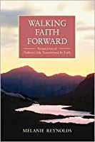 Walking Faith Forward: Perspectives of Ordinary Life Transformed  by  Faith by Melanie Reynolds