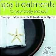 Spa Treatments For Your Body And Soul: Tranquil Moments To Refresh Your Spirit Janie Seltzer