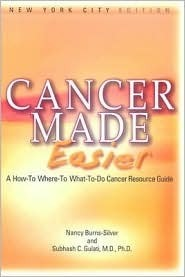 Cancer Made Easier: A How-To Where-To What-To-Do Cancer Resource Guide Nancy Burns-Silver