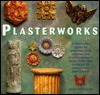 Plasterworks: A Beginners Guide To Molding And Decorating Plaster Projects From Stars And Cherubs To Shells And Sunflowers John Plowman