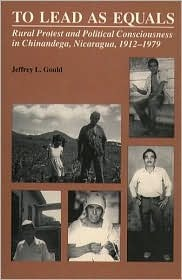 To Lead as Equals: Rural Protest and Political Consciousness in Chinandega, Nicaragua, 1912-1979 Jeffrey L. Gould